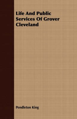 Life and Public Services of Grover Cleveland (Paperback): Pendleton King