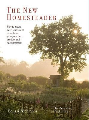 The New Homesteader - How to Create a Self-Sufficient Home Farm, Grow Your Own Produce and Raise Livestock (Hardcover): Bella...