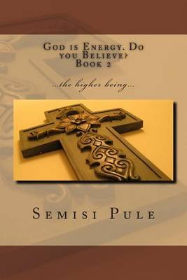 God Is Energy. Do You Believe? 2 - ...the Higher Being... (Paperback): Semisi Pule