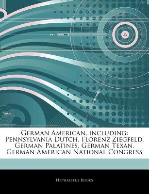 Articles on German American, Including - Pennsylvania Dutch, Florenz Ziegfeld, German Palatines, German Texan, German American...