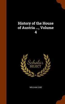 History of the House of Austria ..., Volume 4 (Hardcover): William Coxe