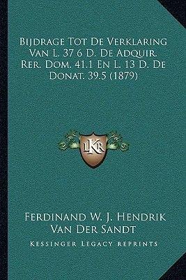 Bijdrage Tot de Verklaring Van L. 37 6 D. de Adquir. Rer. Dom. 41.1 En L. 13 D. de Donat. 39.5 (1879) (Dutch, Paperback):...