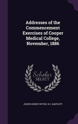 Addresses of the Commencement Exercises of Cooper Medical College, November, 1886 (Hardcover): Joseph Henry Wythe, W. C....