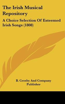 The Irish Musical Repository - A Choice Selection of Esteemed Irish Songs (1808) (Hardcover): Crosby And Company Publisher B...