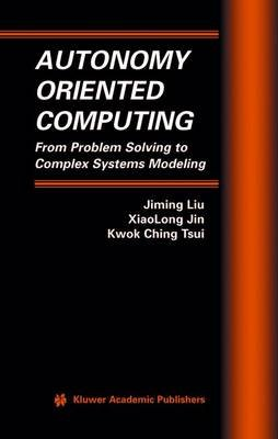 Autonomy Oriented Computing - From Problem Solving to Complex Systems Modeling (Hardcover): Jiming Liu, XiaoLong Jin, Kwok...