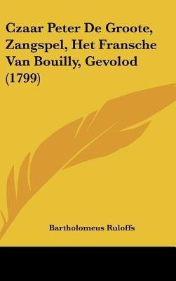 Czaar Peter de Groote, Zangspel, Het Fransche Van Bouilly, Gevolod (1799) (English, German, Hardcover): Bartholomeus Ruloffs