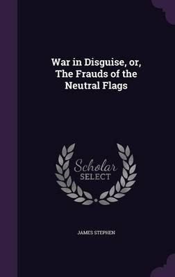 War in Disguise, Or, the Frauds of the Neutral Flags (Hardcover): James Stephen