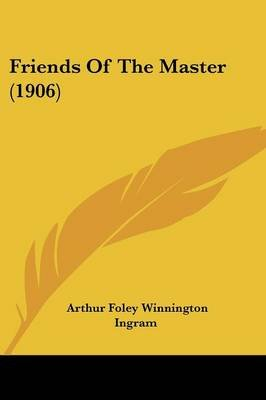 Friends of the Master (1906) (Paperback): Arthur Foley Winnington Ingram