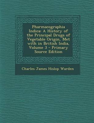 Pharmacographia Indica - A History of the Principal Drugs of Vegetable Origin, Met with in British India, Volume 3 - Primary...