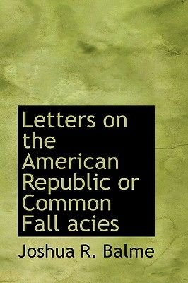 Letters on the American Republic or Common Fall Acies (Hardcover): Joshua R. Balme