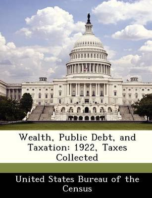 Wealth, Public Debt, and Taxation - 1922, Taxes Collected (Paperback):