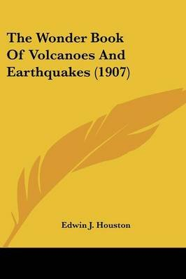 The Wonder Book of Volcanoes and Earthquakes (1907) (Paperback): Edwin James Houston