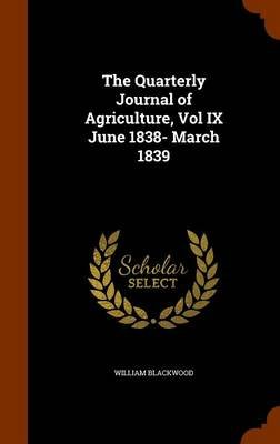 The Quarterly Journal of Agriculture, Vol IX June 1838- March 1839 (Hardcover): William Blackwood