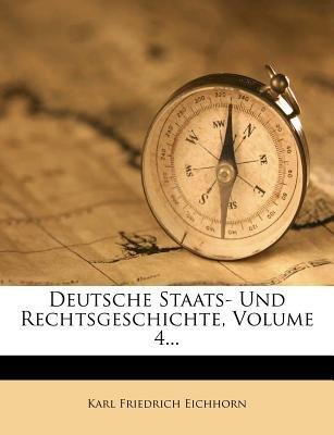 Deutsche Staats- Und Rechtsgeschichte. Vierter Theil. (German, Paperback): Karl Friedrich Eichhorn