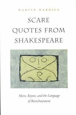 Scare Quotes from Shakespeare - Marx, Keynes and the Language of Reenchantment (Hardcover): Martin Harries