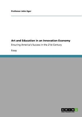 Art and Education in an Innovation Economy (Paperback): Professor John Eger