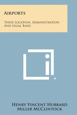 Airports - Their Location, Administration and Legal Basis (Paperback): Henry Vincent Hubbard, Miller Mcclintock, Frank Backus...