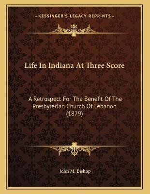 Life in Indiana at Three Score - A Retrospect for the Benefit of the Presbyterian Church of Lebanon (1879) (Paperback): John M....