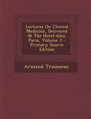 Lectures on Clinical Medicine, Delivered at the Hotel-Dieu, Paris, Volume 3 (Afrikaans, Paperback): Armand Trousseau