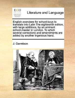 English Exercises for School-Boys to Translate Into Latin the Eighteenth Edition, with Large Additions, by an Eminent...