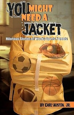 You Might Need a Jacket - Hilarious Stories of Wacky Sports Parents (Paperback): Jr Earl Austin