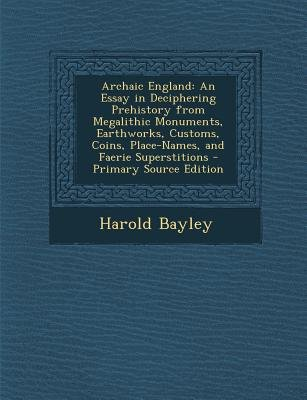 Archaic England - An Essay in Deciphering Prehistory from Megalithic Monuments, Earthworks, Customs, Coins, Place-Names, and...