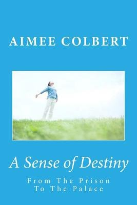 A Sense of Destiny - From the Prison to the Palace: A Guide to Discovering & Pursuing Your Purpose (Paperback): Aimee Colbert