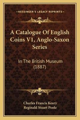 A Catalogue of English Coins V1, Anglo-Saxon Series - In the British Museum (1887) (Paperback): Charles Francis Keary