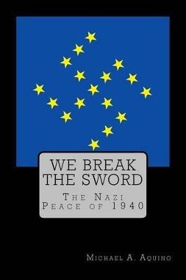 We Break the Sword - The Nazi Peace of 1940 (Paperback): Michael a. Aquino Ph. D.