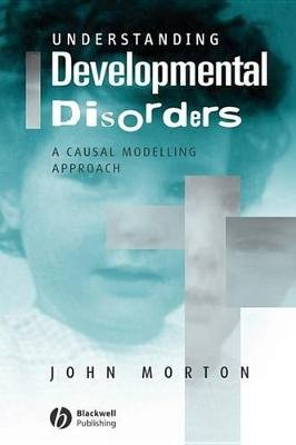 Understanding Developmental Disorders - A Causal Modelling Approach (Electronic book text, 1st edition): John Morton