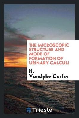 The Microscopic Structure and Mode of Formation of Urinary Calculi (Paperback): H. Carter
