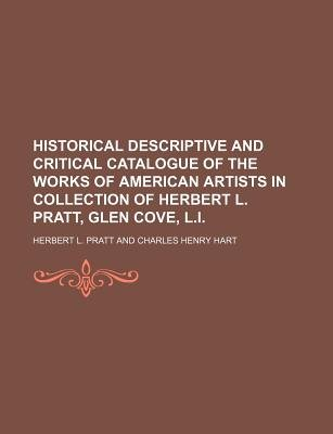 Historical Descriptive and Critical Catalogue of the Works of American Artists in Collection of Herbert L. Pratt, Glen Cove,...