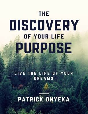 The Discovery of Your Life Purpose: Live the Life of Your Dreams (Electronic book text): Patrick Onyeka