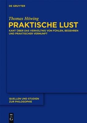 Praktische Lust - Kant Uber Das Verhaltnis Von Fuhlen, Begehren Und Praktischer Vernunft (German, Book): Thomas H. Wing, Thomas...