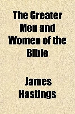 The Greater Men and Women of the Bible (Paperback): James Hastings