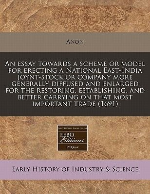 An Essay Towards a Scheme or Model for Erecting a National East-India Joynt-Stock or Company More Generally Diffused and...