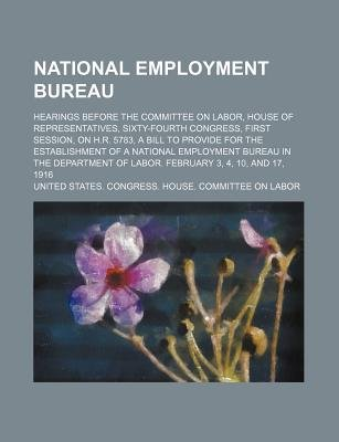 National Employment Bureau; Hearings Before the Committee on Labor, House of Representatives, Sixty-Fourth Congress, First...