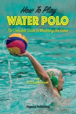 How To Play Water Polo - The Complete Guide To Mastering The Game (Paperback): Tracy Rockwell