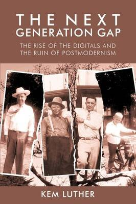 The Next Generation Gap - The Rise of the Digitals and the Ruin of Postmodernism (Paperback): Kem Luther