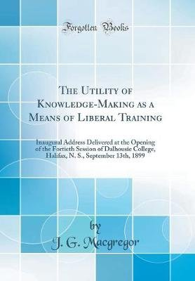 The Utility of Knowledge-Making as a Means of Liberal Training - Inaugural Address Delivered at the Opening of the Fortieth...