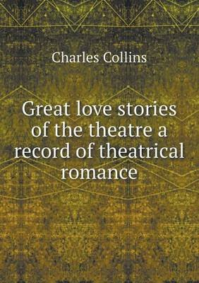 Great Love Stories of the Theatre a Record of Theatrical Romance (Paperback): Charles Collins