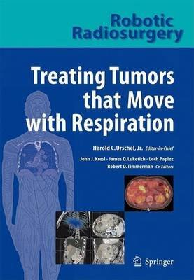 Robotic Radiosurgery. Treating Tumors That Move with Respiration (Electronic book text): Harold C. Urschel, John J. Kresl,...