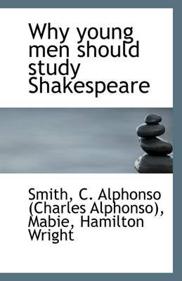 Why Young Men Should Study Shakespeare (Paperback): Smith C. Alphonso (Charles Alphonso)