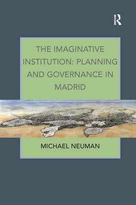The Imaginative Institution: Planning and Governance in Madrid (Hardcover, New Ed): Michael Neuman