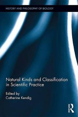 Natural Kinds and Classification in Scientific Practice (Electronic book text): Catherine Kendig