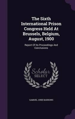 The Sixth International Prison Congress Held at Brussels, Belgium, August, 1900 - Report of Its Proceedings and Conclusions...
