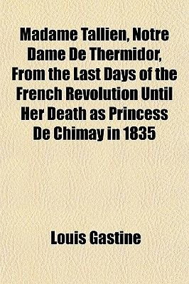 Madame Tallien, Notre Dame de Thermidor, from the Last Days of the French Revolution Until Her Death as Princess de Chimay in...