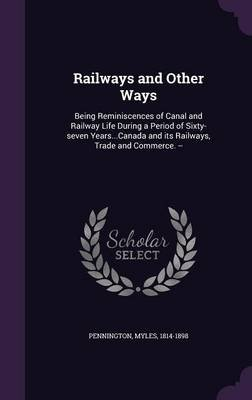 Railways and Other Ways - Being Reminiscences of Canal and Railway Life During a Period of Sixty-Seven Years...Canada and Its...