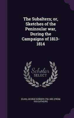 The Subaltern; Or, Sketches of the Peninsular War, During the Campaigns of 1813-1814 (Hardcover): George Robert] 1796-1883...