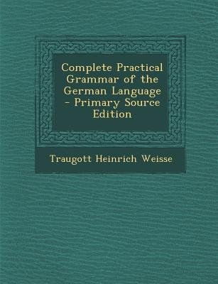 Complete Practical Grammar of the German Language (Paperback, Primary Source): Traugott Heinrich Weisse